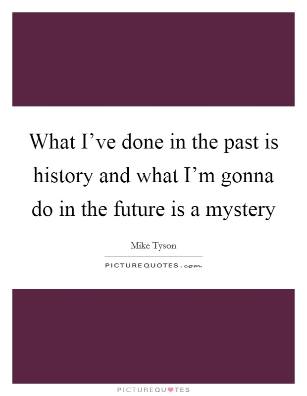 What I've done in the past is history and what I'm gonna do in the future is a mystery Picture Quote #1