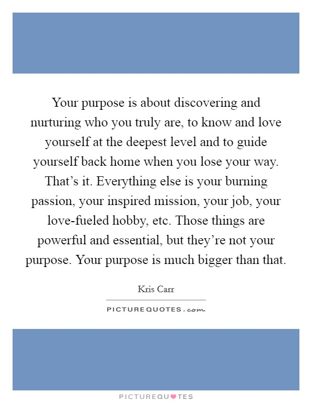 Your purpose is about discovering and nurturing who you truly are, to know and love yourself at the deepest level and to guide yourself back home when you lose your way. That's it. Everything else is your burning passion, your inspired mission, your job, your love-fueled hobby, etc. Those things are powerful and essential, but they're not your purpose. Your purpose is much bigger than that Picture Quote #1