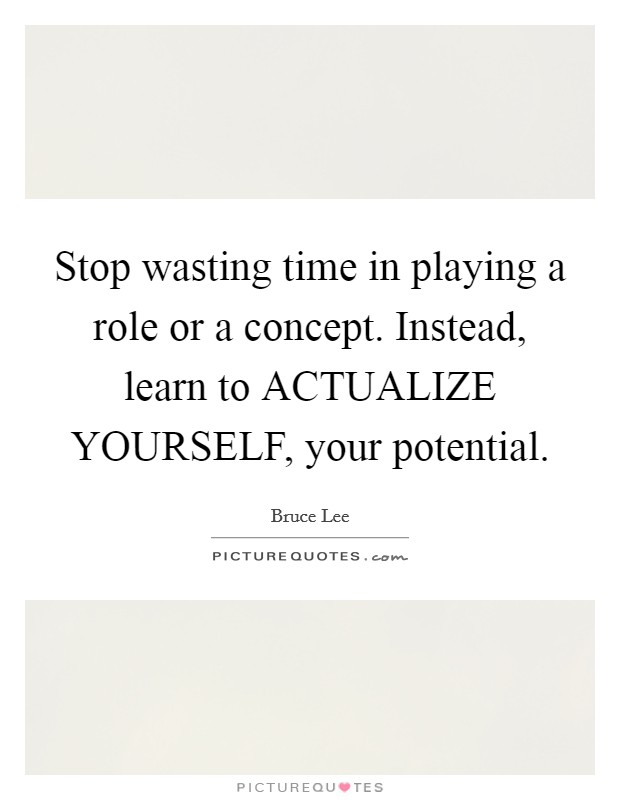 Stop wasting time in playing a role or a concept. Instead, learn to ACTUALIZE YOURSELF, your potential Picture Quote #1