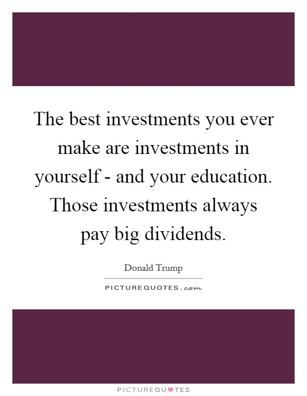 The best investments you ever make are investments in yourself - and your education. Those investments always pay big dividends Picture Quote #1