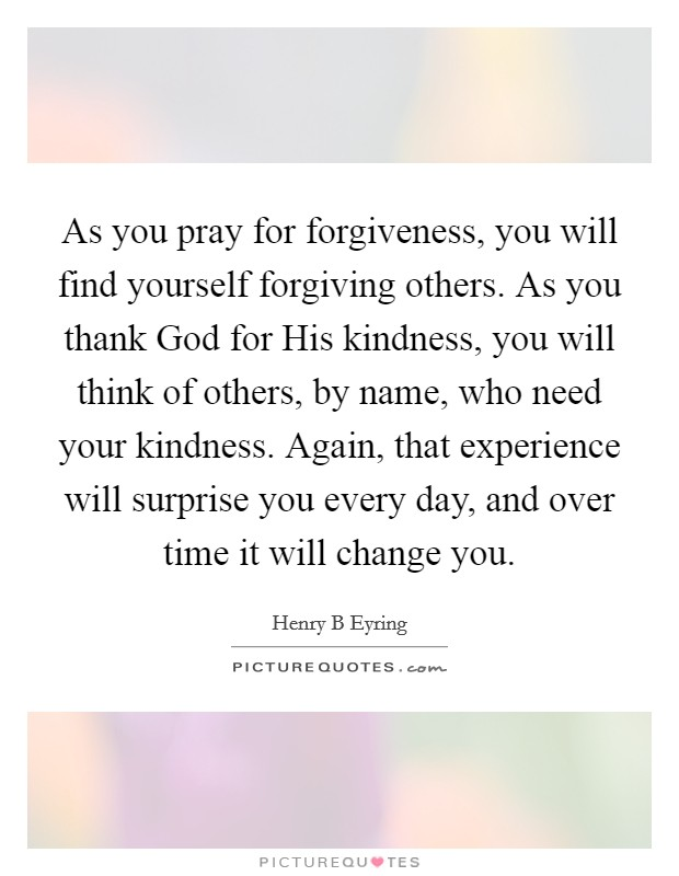 As you pray for forgiveness, you will find yourself forgiving others. As you thank God for His kindness, you will think of others, by name, who need your kindness. Again, that experience will surprise you every day, and over time it will change you Picture Quote #1