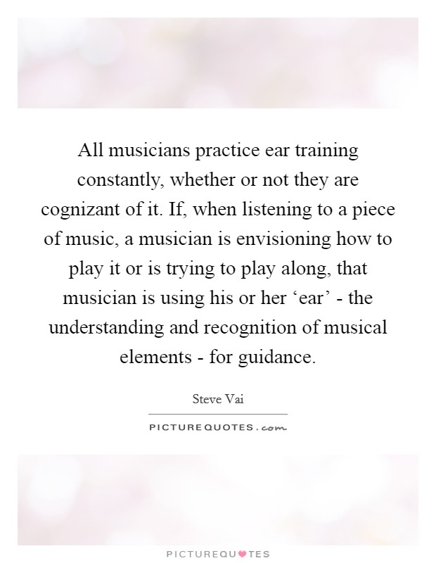 All musicians practice ear training constantly, whether or not they are cognizant of it. If, when listening to a piece of music, a musician is envisioning how to play it or is trying to play along, that musician is using his or her 'ear' - the understanding and recognition of musical elements - for guidance Picture Quote #1