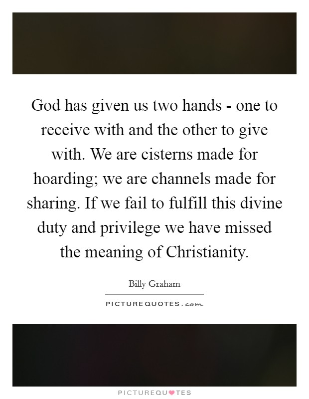 God has given us two hands - one to receive with and the other to give with. We are cisterns made for hoarding; we are channels made for sharing. If we fail to fulfill this divine duty and privilege we have missed the meaning of Christianity Picture Quote #1