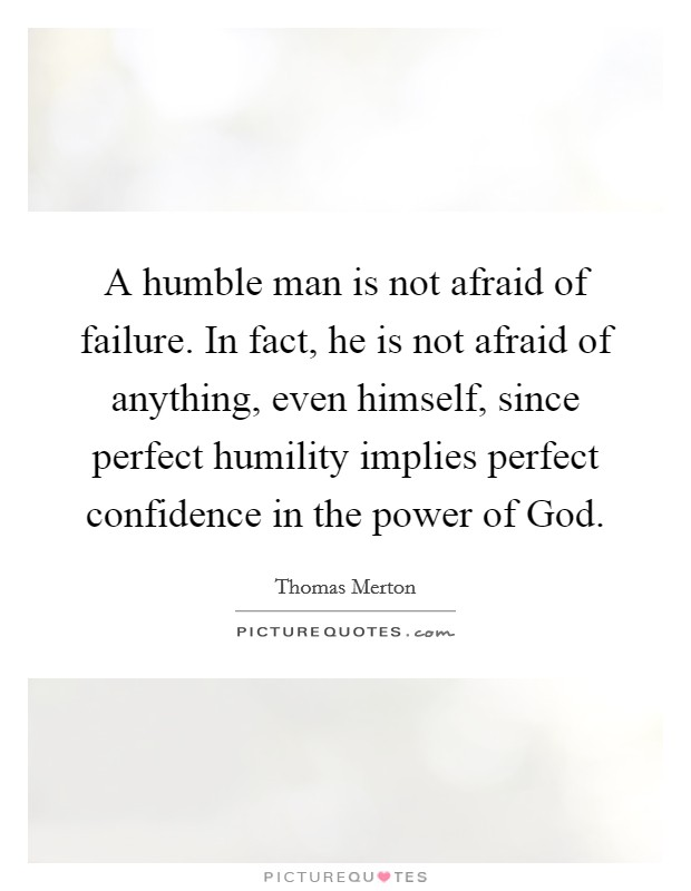 A humble man is not afraid of failure. In fact, he is not afraid of anything, even himself, since perfect humility implies perfect confidence in the power of God Picture Quote #1