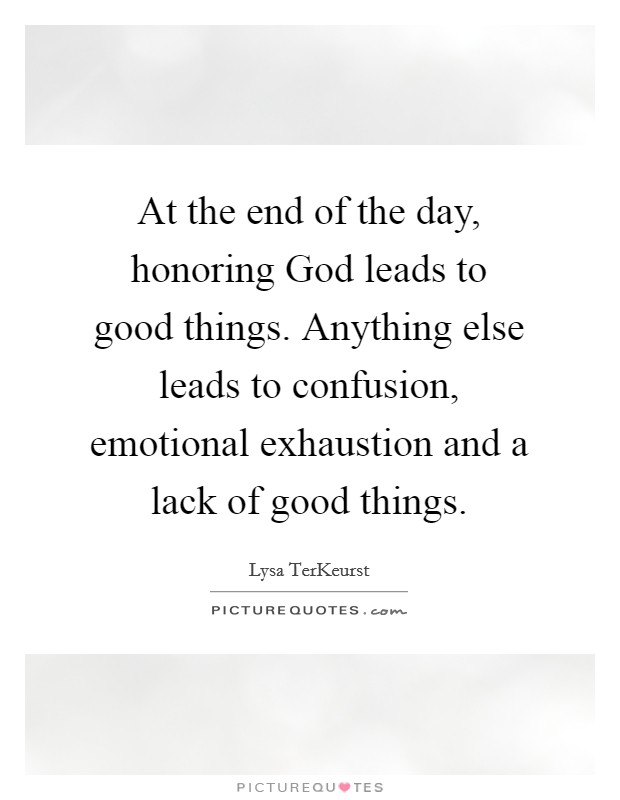 At the end of the day, honoring God leads to good things. Anything else leads to confusion, emotional exhaustion and a lack of good things Picture Quote #1