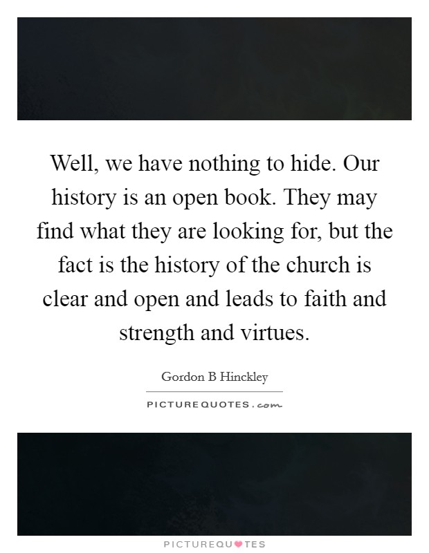 Well, we have nothing to hide. Our history is an open book. They may find what they are looking for, but the fact is the history of the church is clear and open and leads to faith and strength and virtues Picture Quote #1