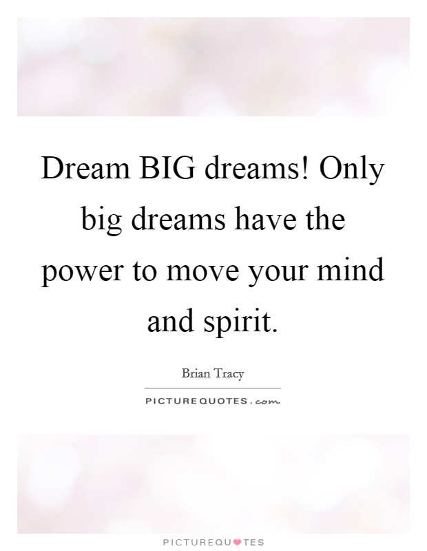 Dream BIG dreams! Only big dreams have the power to move your mind and spirit Picture Quote #1