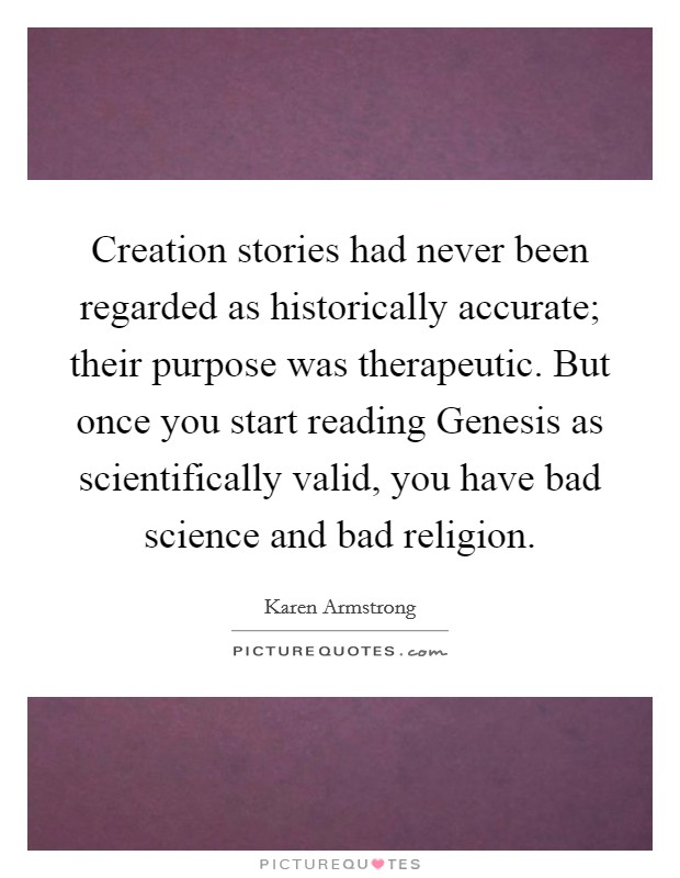 Creation stories had never been regarded as historically accurate; their purpose was therapeutic. But once you start reading Genesis as scientifically valid, you have bad science and bad religion Picture Quote #1