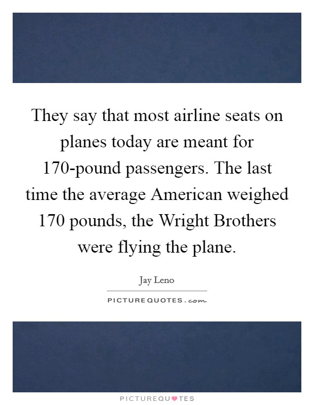 They say that most airline seats on planes today are meant for 170-pound passengers. The last time the average American weighed 170 pounds, the Wright Brothers were flying the plane Picture Quote #1