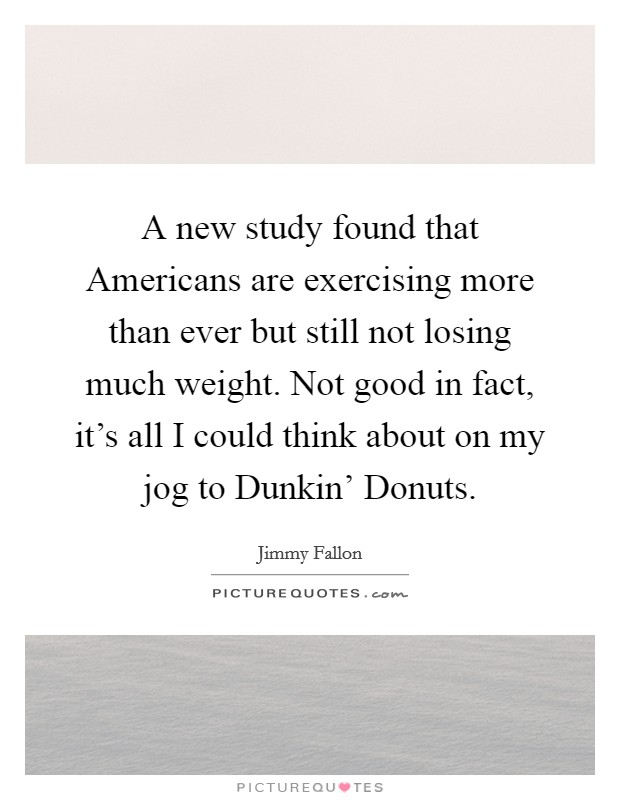 A new study found that Americans are exercising more than ever but still not losing much weight. Not good in fact, it's all I could think about on my jog to Dunkin' Donuts Picture Quote #1