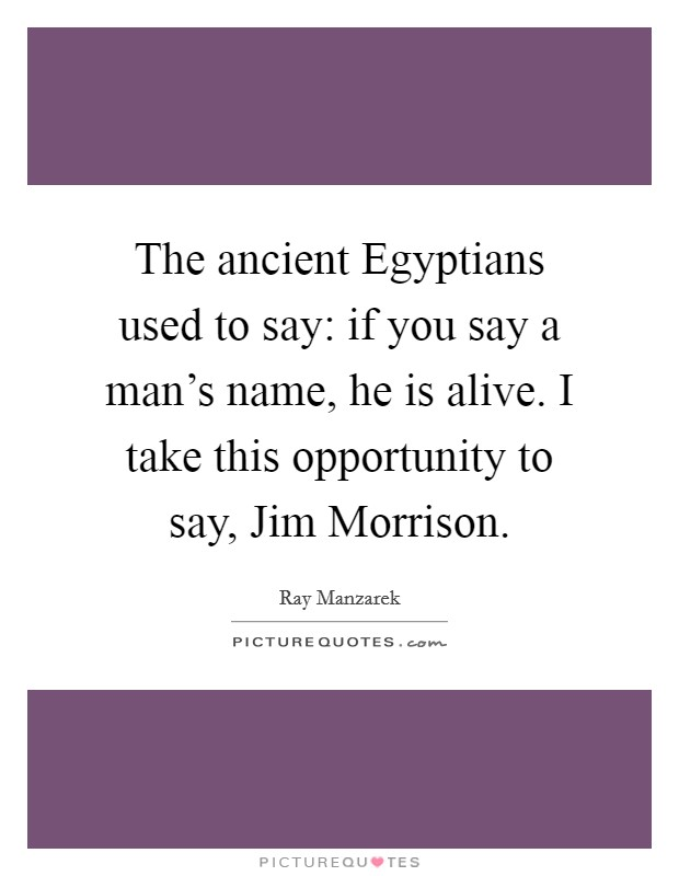 The ancient Egyptians used to say: if you say a man's name, he is alive. I take this opportunity to say, Jim Morrison Picture Quote #1