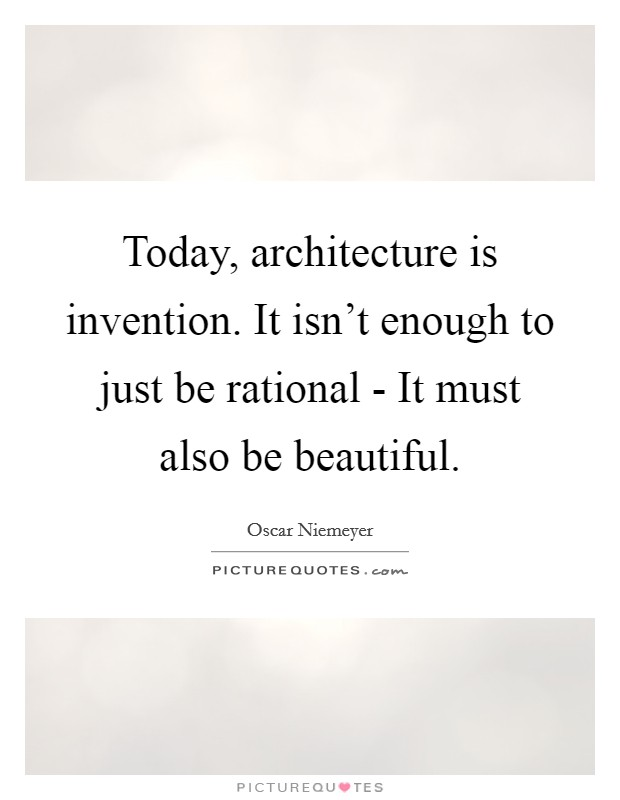 Today, architecture is invention. It isn't enough to just be rational - It must also be beautiful Picture Quote #1