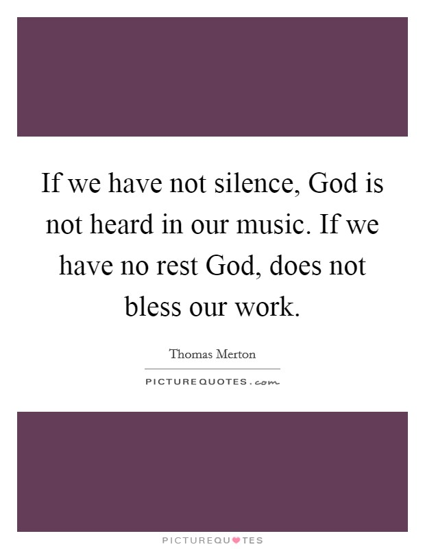 If we have not silence, God is not heard in our music. If we have no rest God, does not bless our work Picture Quote #1