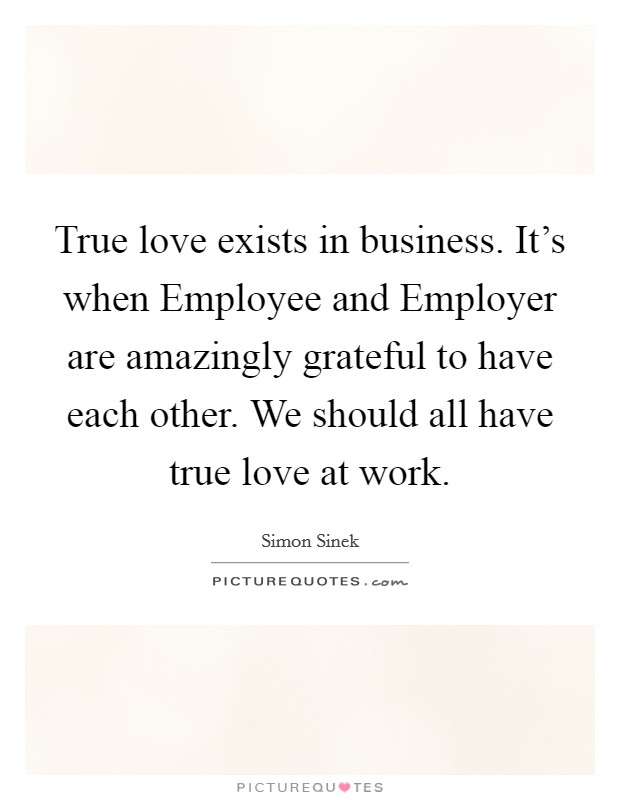 True love exists in business. It's when Employee and Employer are amazingly grateful to have each other. We should all have true love at work Picture Quote #1