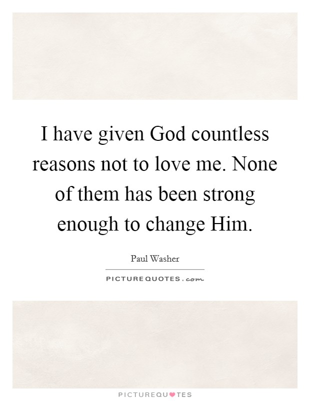 I have given God countless reasons not to love me. None of them has been strong enough to change Him Picture Quote #1