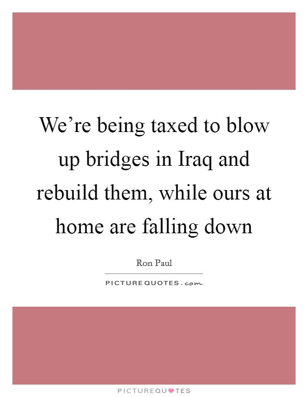 We're being taxed to blow up bridges in Iraq and rebuild them, while ours at home are falling down Picture Quote #1