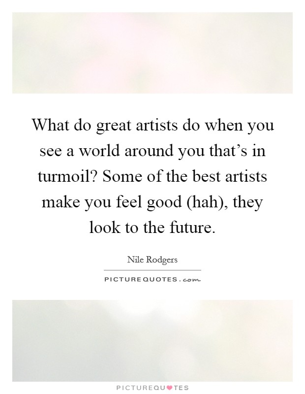 What do great artists do when you see a world around you that's in turmoil? Some of the best artists make you feel good (hah), they look to the future Picture Quote #1