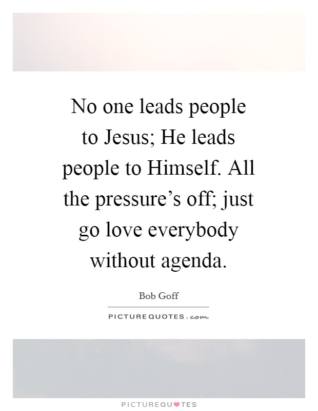 No one leads people to Jesus; He leads people to Himself. All the pressure's off; just go love everybody without agenda Picture Quote #1