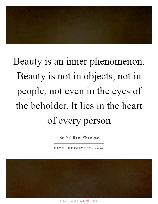Beauty is an inner phenomenon. Beauty is not in objects, not in people, not even in the eyes of the beholder. It lies in the heart of every person Picture Quote #1