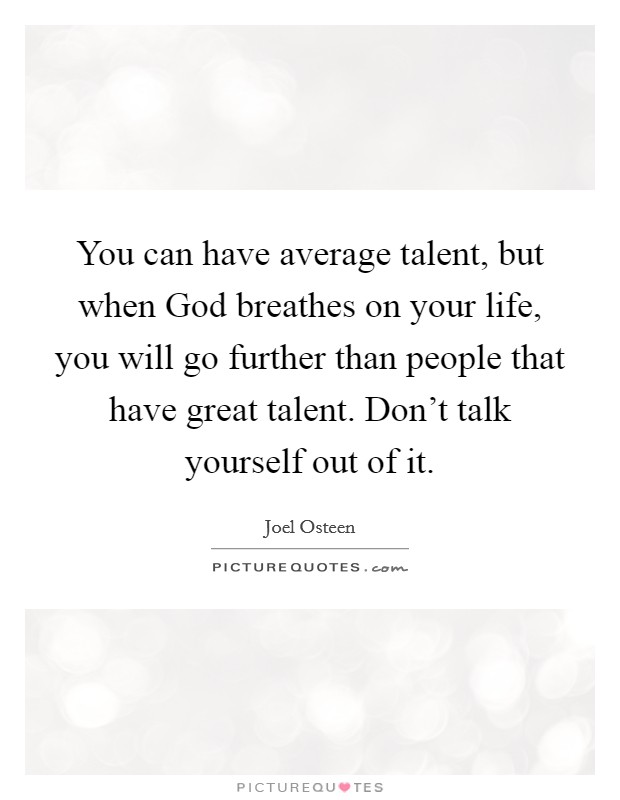 You can have average talent, but when God breathes on your life, you will go further than people that have great talent. Don't talk yourself out of it Picture Quote #1