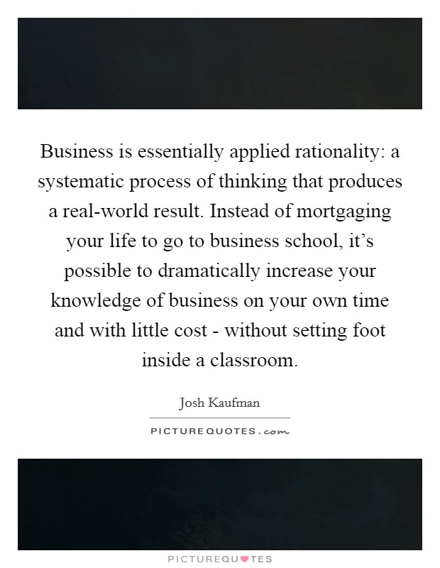Business is essentially applied rationality: a systematic process of thinking that produces a real-world result. Instead of mortgaging your life to go to business school, it's possible to dramatically increase your knowledge of business on your own time and with little cost - without setting foot inside a classroom Picture Quote #1
