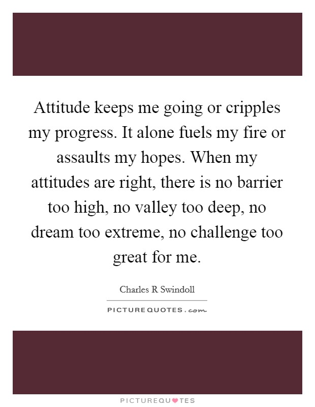 Attitude keeps me going or cripples my progress. It alone fuels my fire or assaults my hopes. When my attitudes are right, there is no barrier too high, no valley too deep, no dream too extreme, no challenge too great for me Picture Quote #1