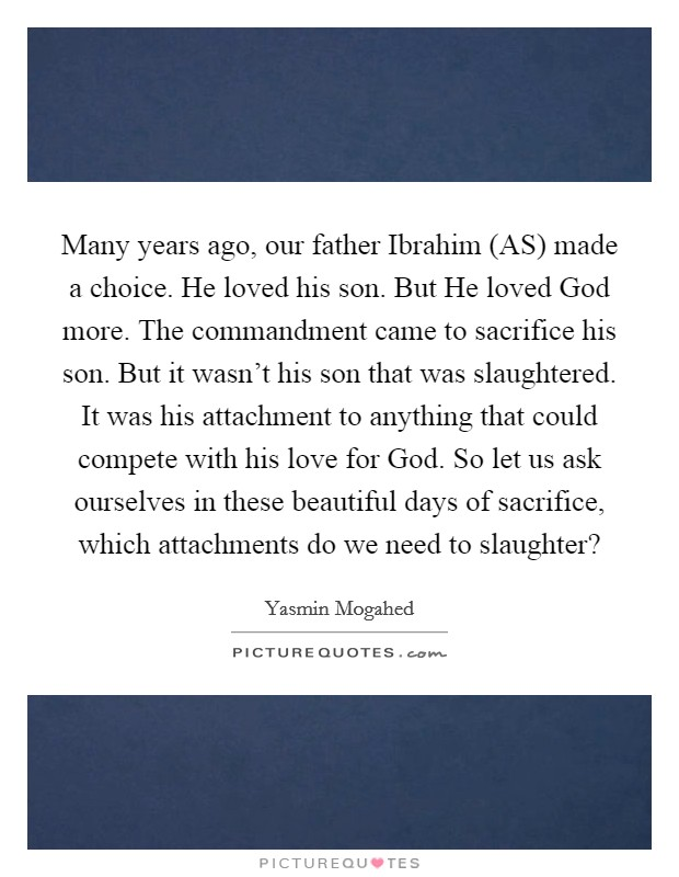 Many years ago, our father Ibrahim (AS) made a choice. He loved his son. But He loved God more. The commandment came to sacrifice his son. But it wasn't his son that was slaughtered. It was his attachment to anything that could compete with his love for God. So let us ask ourselves in these beautiful days of sacrifice, which attachments do we need to slaughter? Picture Quote #1