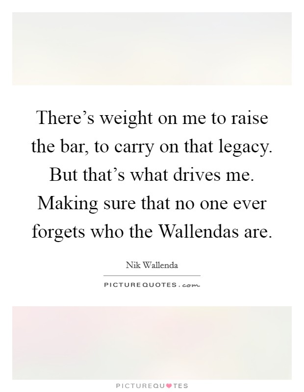 There's weight on me to raise the bar, to carry on that legacy. But that's what drives me. Making sure that no one ever forgets who the Wallendas are Picture Quote #1