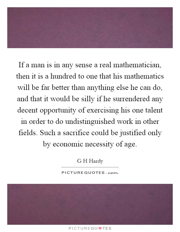 If a man is in any sense a real mathematician, then it is a hundred to one that his mathematics will be far better than anything else he can do, and that it would be silly if he surrendered any decent opportunity of exercising his one talent in order to do undistinguished work in other fields. Such a sacrifice could be justified only by economic necessity of age Picture Quote #1