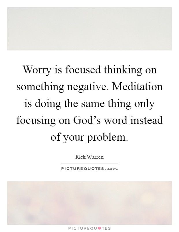 Worry is focused thinking on something negative. Meditation is doing the same thing only focusing on God's word instead of your problem Picture Quote #1