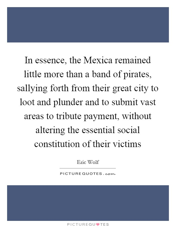 In essence, the Mexica remained little more than a band of pirates, sallying forth from their great city to loot and plunder and to submit vast areas to tribute payment, without altering the essential social constitution of their victims Picture Quote #1
