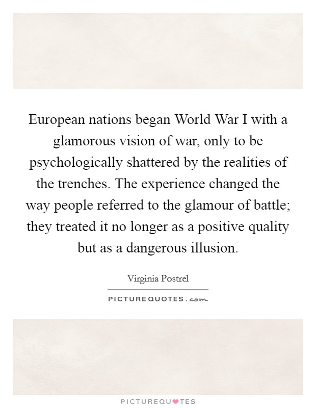 European nations began World War I with a glamorous vision of war, only to be psychologically shattered by the realities of the trenches. The experience changed the way people referred to the glamour of battle; they treated it no longer as a positive quality but as a dangerous illusion Picture Quote #1