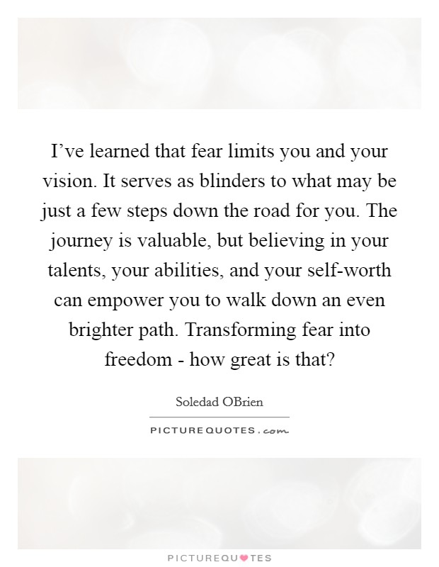 I've learned that fear limits you and your vision. It serves as blinders to what may be just a few steps down the road for you. The journey is valuable, but believing in your talents, your abilities, and your self-worth can empower you to walk down an even brighter path. Transforming fear into freedom - how great is that? Picture Quote #1