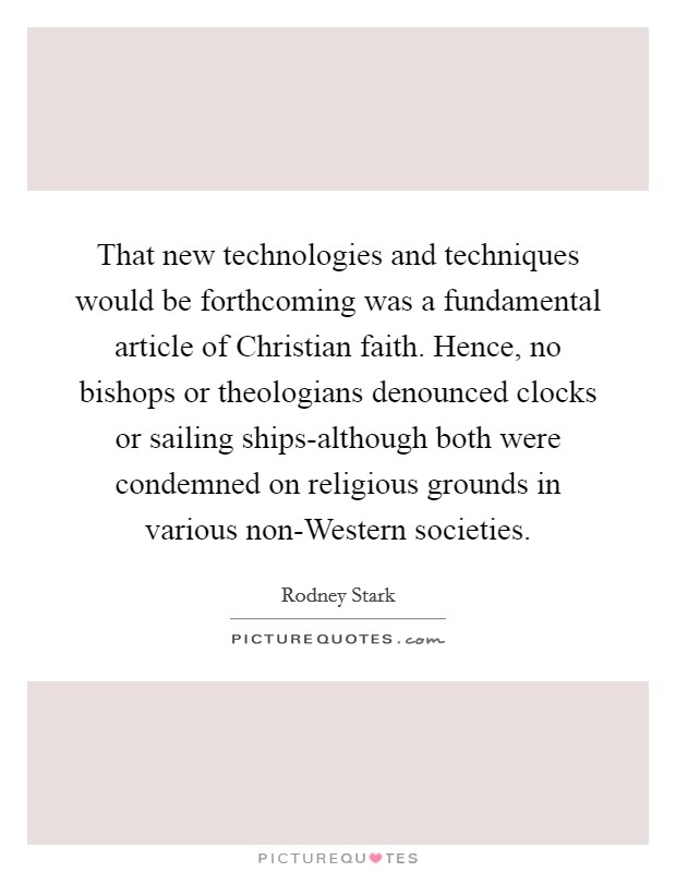 That new technologies and techniques would be forthcoming was a fundamental article of Christian faith. Hence, no bishops or theologians denounced clocks or sailing ships-although both were condemned on religious grounds in various non-Western societies Picture Quote #1