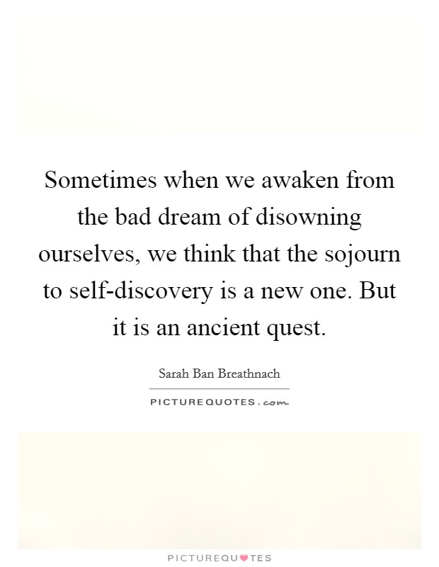 Sometimes when we awaken from the bad dream of disowning ourselves, we think that the sojourn to self-discovery is a new one. But it is an ancient quest Picture Quote #1