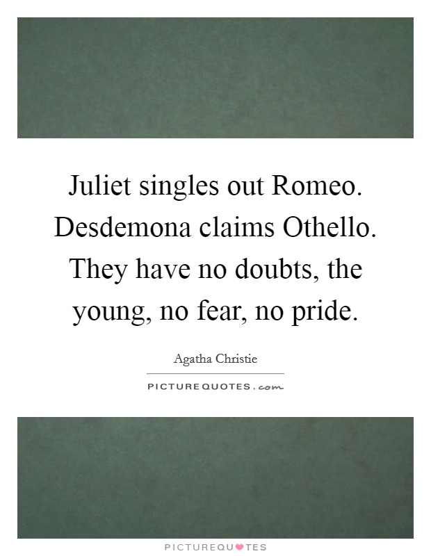 Juliet singles out Romeo. Desdemona claims Othello. They have no doubts, the young, no fear, no pride Picture Quote #1
