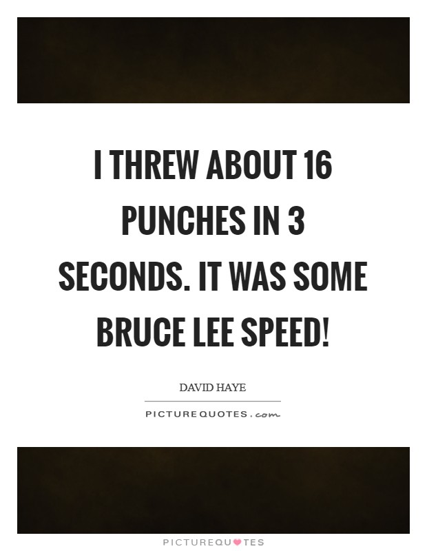 I threw about 16 punches in 3 seconds. It was some Bruce Lee speed! Picture Quote #1