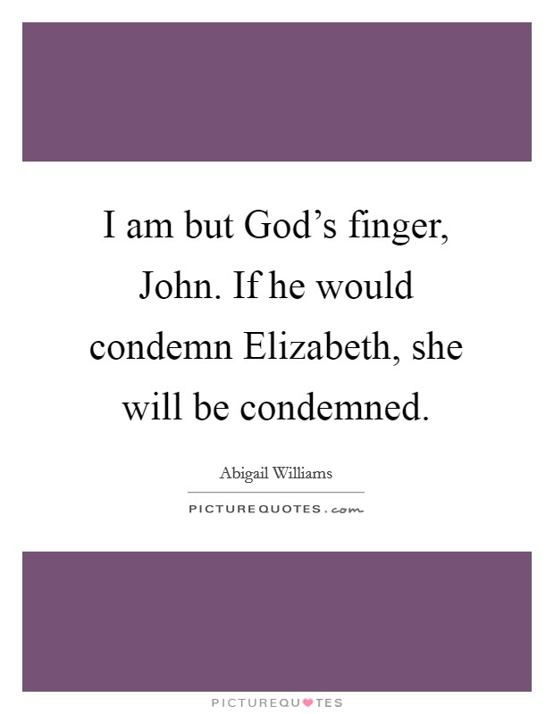 I am but God's finger, John. If he would condemn Elizabeth, she will be condemned Picture Quote #1