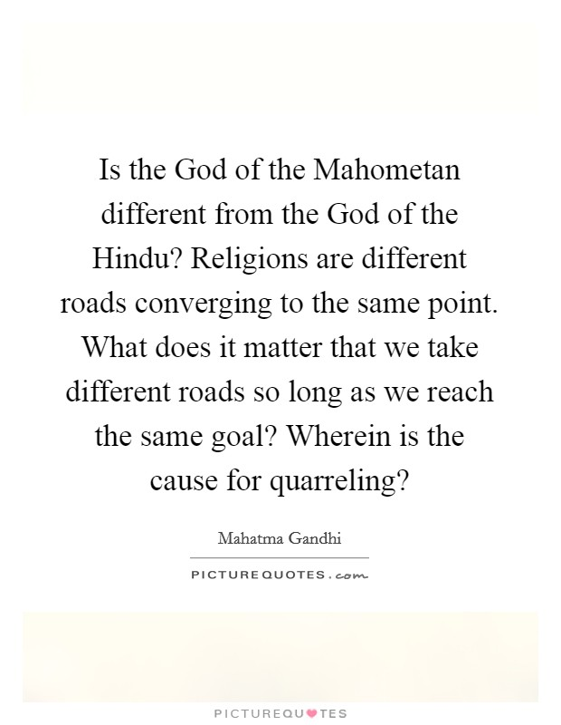 Is the God of the Mahometan different from the God of the Hindu? Religions are different roads converging to the same point. What does it matter that we take different roads so long as we reach the same goal? Wherein is the cause for quarreling? Picture Quote #1