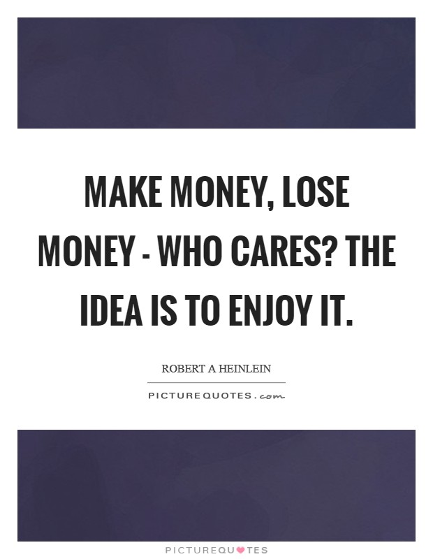 Make money, lose money - who cares? The idea is to enjoy it Picture Quote #1
