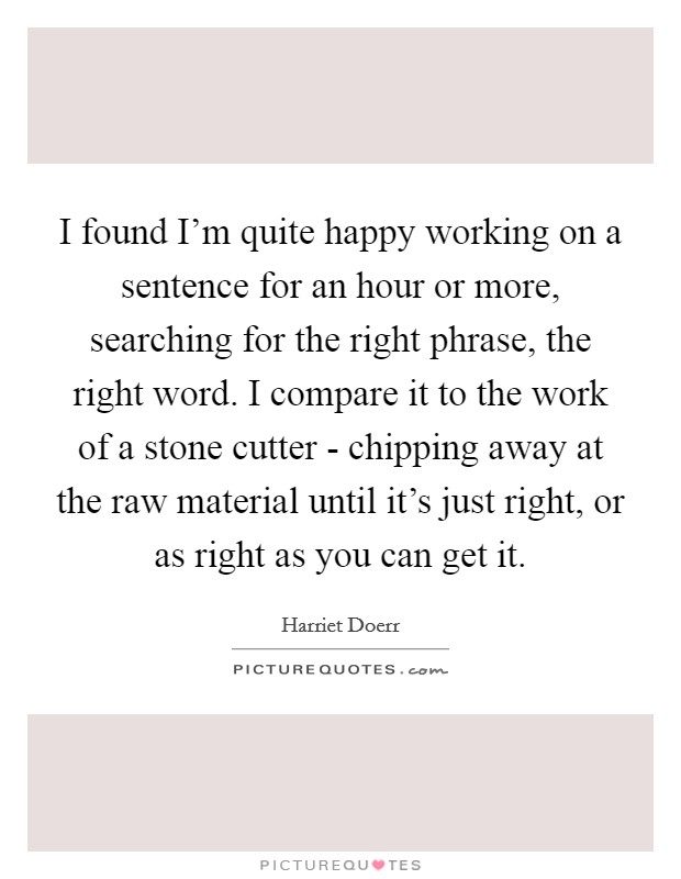 I found I'm quite happy working on a sentence for an hour or more, searching for the right phrase, the right word. I compare it to the work of a stone cutter - chipping away at the raw material until it's just right, or as right as you can get it Picture Quote #1
