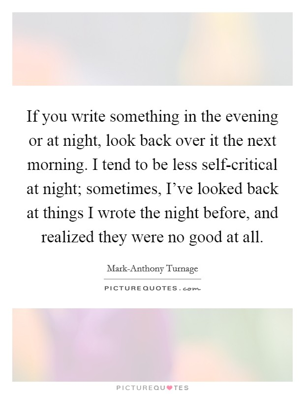 If you write something in the evening or at night, look back over it the next morning. I tend to be less self-critical at night; sometimes, I've looked back at things I wrote the night before, and realized they were no good at all Picture Quote #1