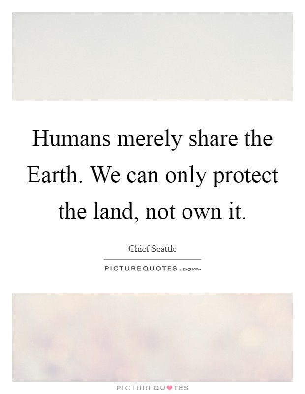 Humans merely share the Earth. We can only protect the land, not own it Picture Quote #1