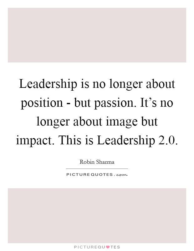 Leadership is no longer about position - but passion. It's no longer about image but impact. This is Leadership 2.0 Picture Quote #1