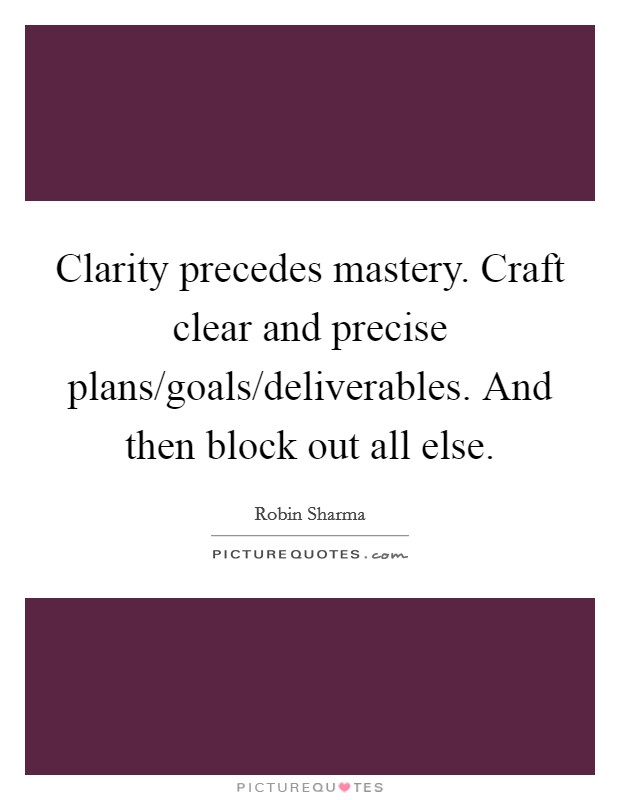 Clarity precedes mastery. Craft clear and precise plans/goals/deliverables. And then block out all else Picture Quote #1