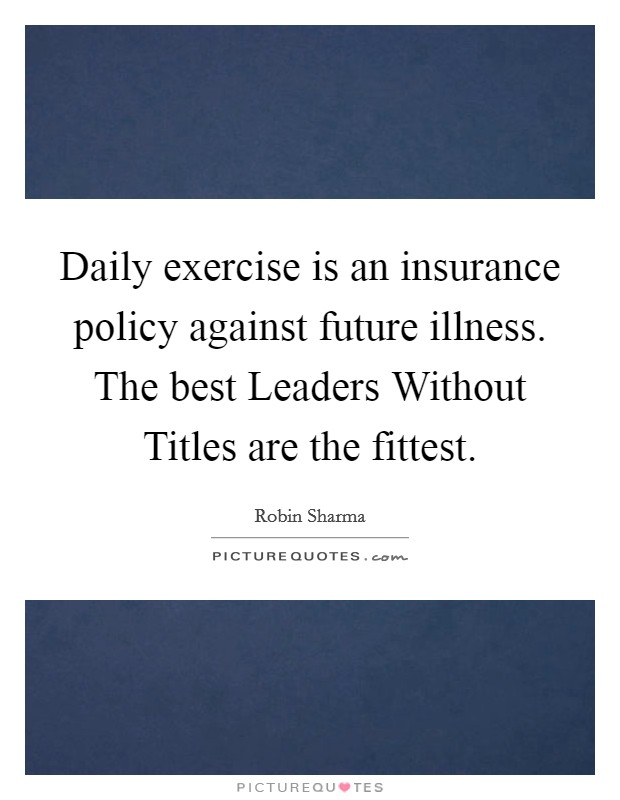 Daily exercise is an insurance policy against future illness. The best Leaders Without Titles are the fittest Picture Quote #1