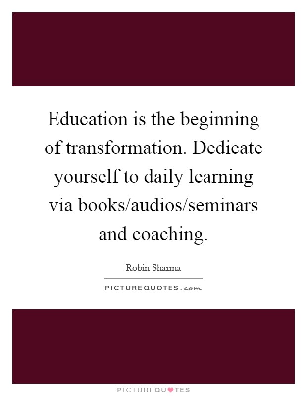 Education is the beginning of transformation. Dedicate yourself to daily learning via books/audios/seminars and coaching Picture Quote #1
