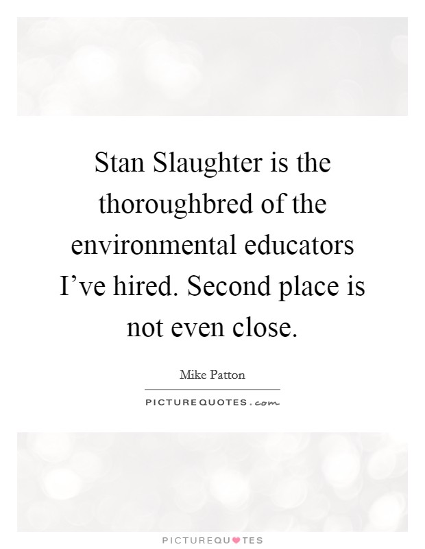 Stan Slaughter is the thoroughbred of the environmental educators I've hired. Second place is not even close Picture Quote #1