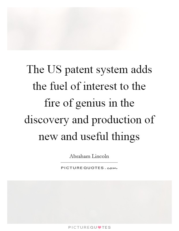The US patent system adds the fuel of interest to the fire of genius in the discovery and production of new and useful things Picture Quote #1