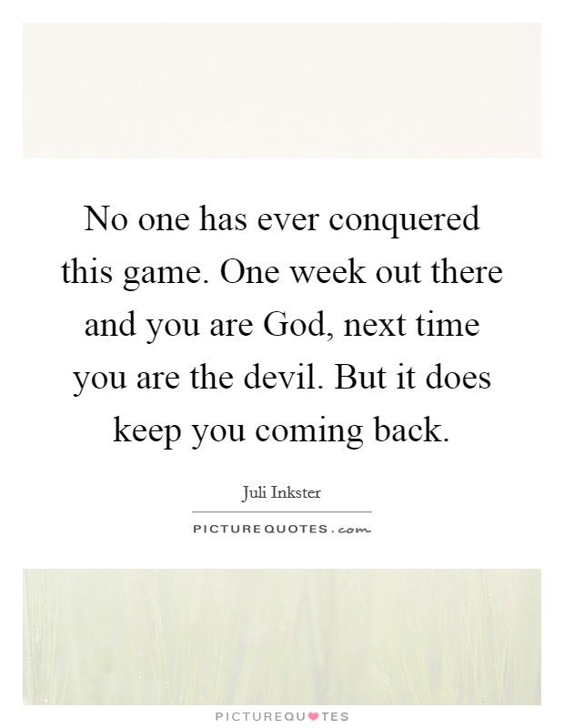 No one has ever conquered this game. One week out there and you are God, next time you are the devil. But it does keep you coming back Picture Quote #1